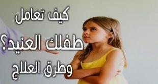التعامل مع الطفل العنيد , كيفيه التفاعل مع الطفل العنيد